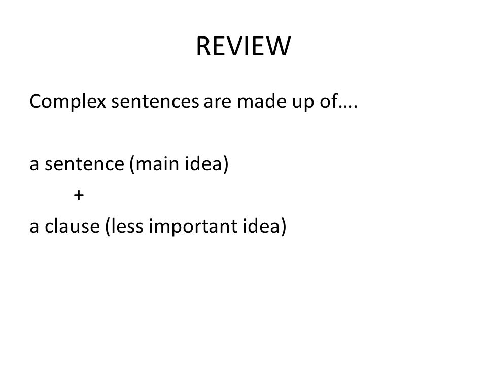 REVIEW Complex sentences are made up of…. a sentence (main idea) + a clause (less important idea)