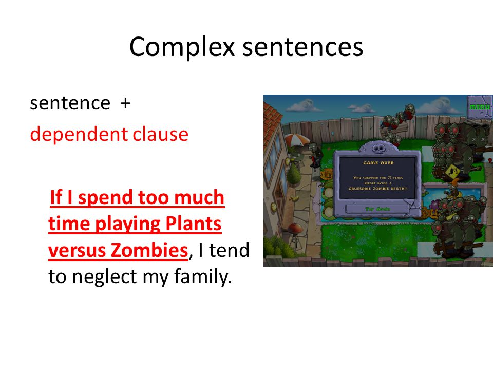 Complex sentences sentence + dependent clause If I spend too much time playing Plants versus Zombies, I tend to neglect my family.