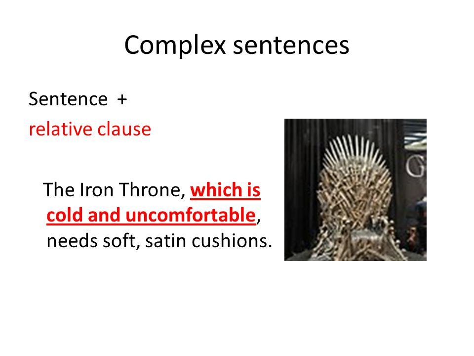 Complex sentences Sentence + relative clause The Iron Throne, which is cold and uncomfortable, needs soft, satin cushions.