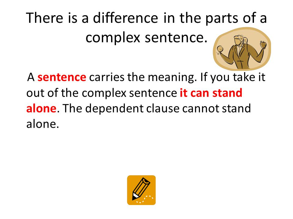 There is a difference in the parts of a complex sentence. A sentence carries the meaning. If you take it out of the complex sentence it can stand alon