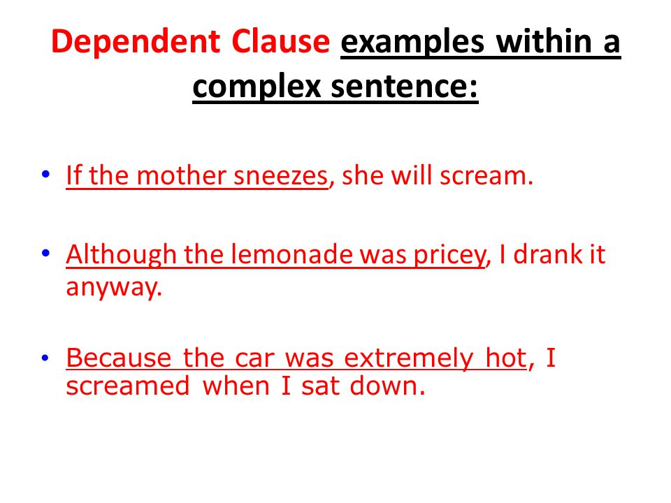Dependent Clause examples within a complex sentence: If the mother sneezes, she will scream. Although the lemonade was pricey, I drank it anyway. Beca