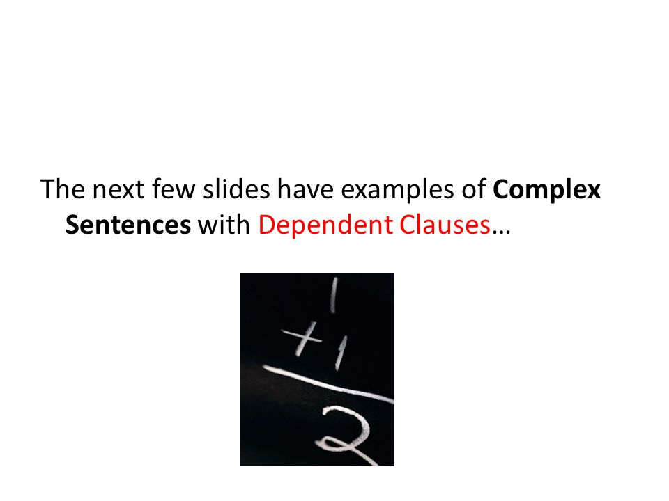 The next few slides have examples of Complex Sentences with Dependent Clauses…