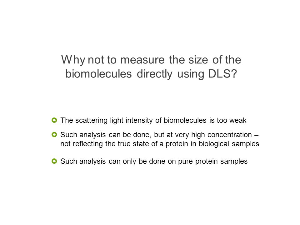 Why not to measure the size of the biomolecules directly using DLS? The scattering light intensity of biomolecules is too weak Such analysis can be do