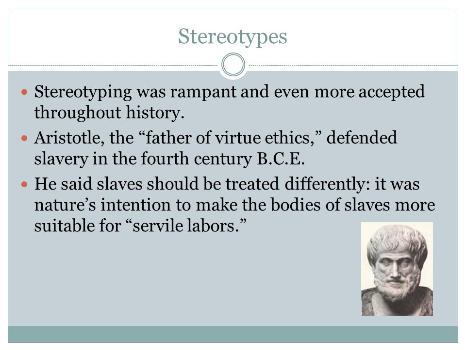 Stereotypes Stereotyping was rampant and even more accepted throughout history. Aristotle, the father of virtue ethics, defended slavery in the fourth