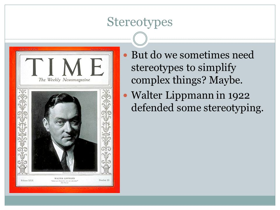 Stereotypes But do we sometimes need stereotypes to simplify complex things? Maybe. Walter Lippmann in 1922 defended some stereotyping.