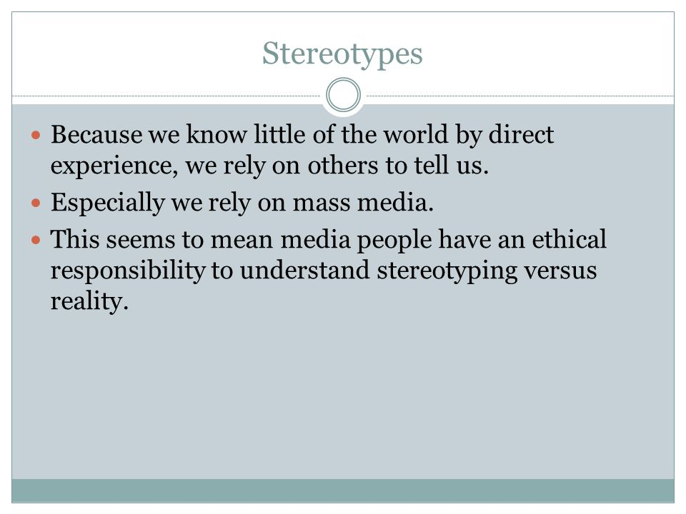 Stereotypes Because we know little of the world by direct experience, we rely on others to tell us. Especially we rely on mass media. This seems to me