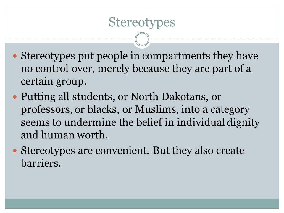 Stereotypes Stereotypes put people in compartments they have no control over, merely because they are part of a certain group. Putting all students, o
