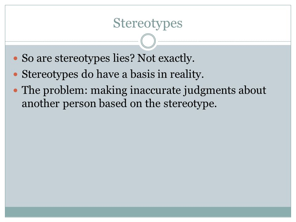 Stereotypes So are stereotypes lies? Not exactly. Stereotypes do have a basis in reality. The problem: making inaccurate judgments about another perso