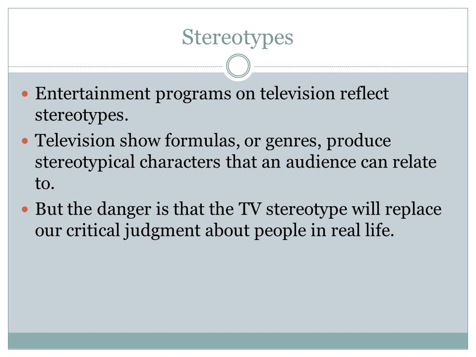 Stereotypes Entertainment programs on television reflect stereotypes. Television show formulas, or genres, produce stereotypical characters that an au