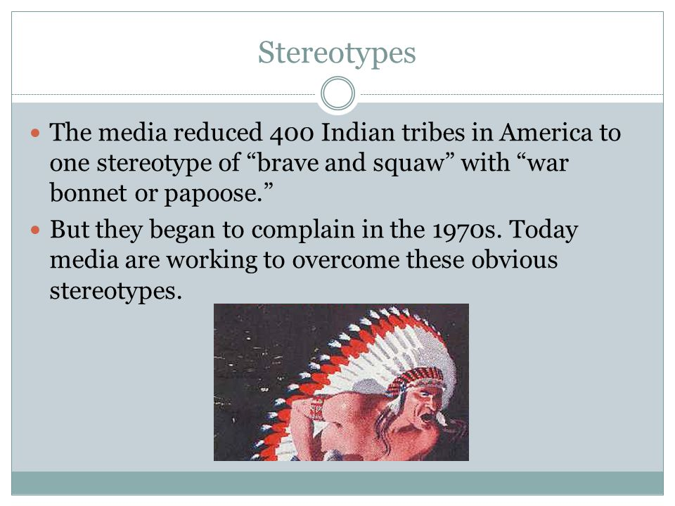 Stereotypes The media reduced 400 Indian tribes in America to one stereotype of brave and squaw with war bonnet or papoose. But they began to complain