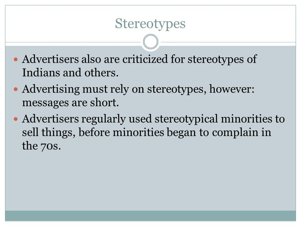 Stereotypes Advertisers also are criticized for stereotypes of Indians and others. Advertising must rely on stereotypes, however: messages are short.