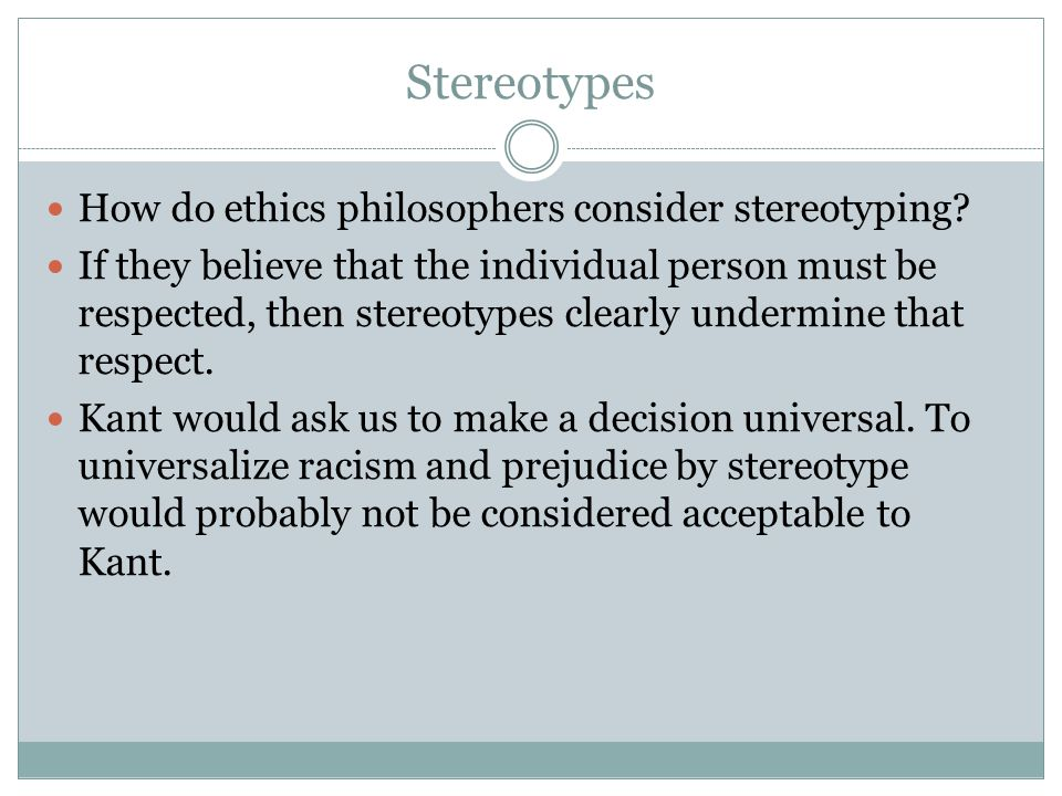 Stereotypes How do ethics philosophers consider stereotyping? If they believe that the individual person must be respected, then stereotypes clearly u