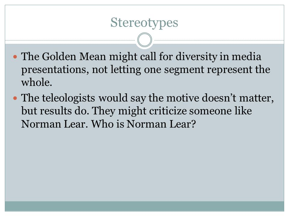 Stereotypes The Golden Mean might call for diversity in media presentations, not letting one segment represent the whole. The teleologists would say t