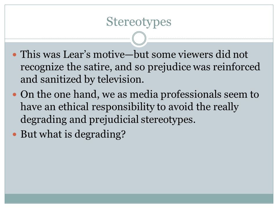 Stereotypes This was Lears motivebut some viewers did not recognize the satire, and so prejudice was reinforced and sanitized by television. On the on