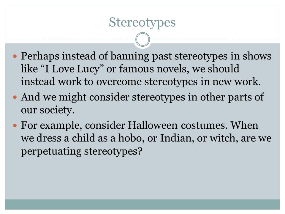 Stereotypes Perhaps instead of banning past stereotypes in shows like I Love Lucy or famous novels, we should instead work to overcome stereotypes in