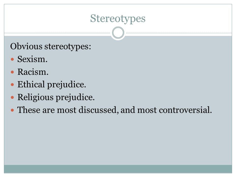 Stereotypes Obvious stereotypes: Sexism. Racism. Ethical prejudice. Religious prejudice. These are most discussed, and most controversial.