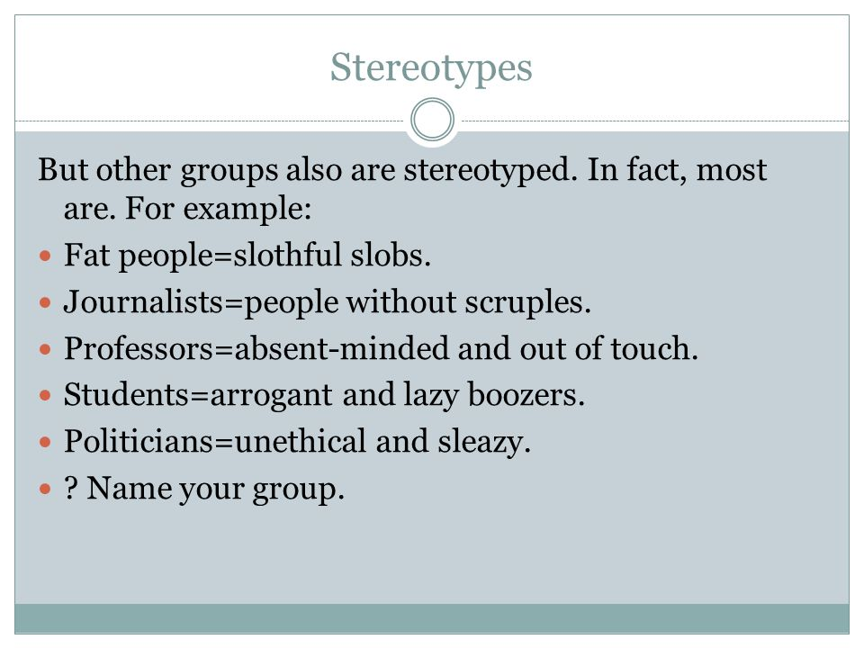 Stereotypes But other groups also are stereotyped. In fact, most are. For example: Fat people=slothful slobs. Journalists=people without scruples. Pro