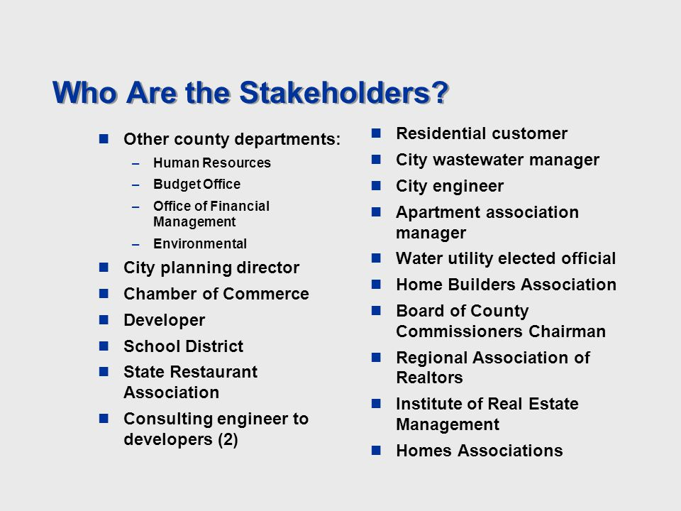 Who Are the Stakeholders? Other county departments: –Human Resources –Budget Office –Office of Financial Management –Environmental City planning direc