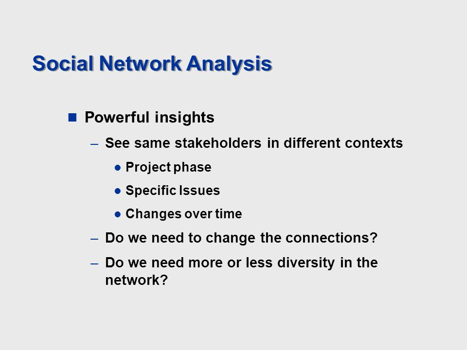 Social Network Analysis Powerful insights –See same stakeholders in different contexts Project phase Specific Issues Changes over time –Do we need to