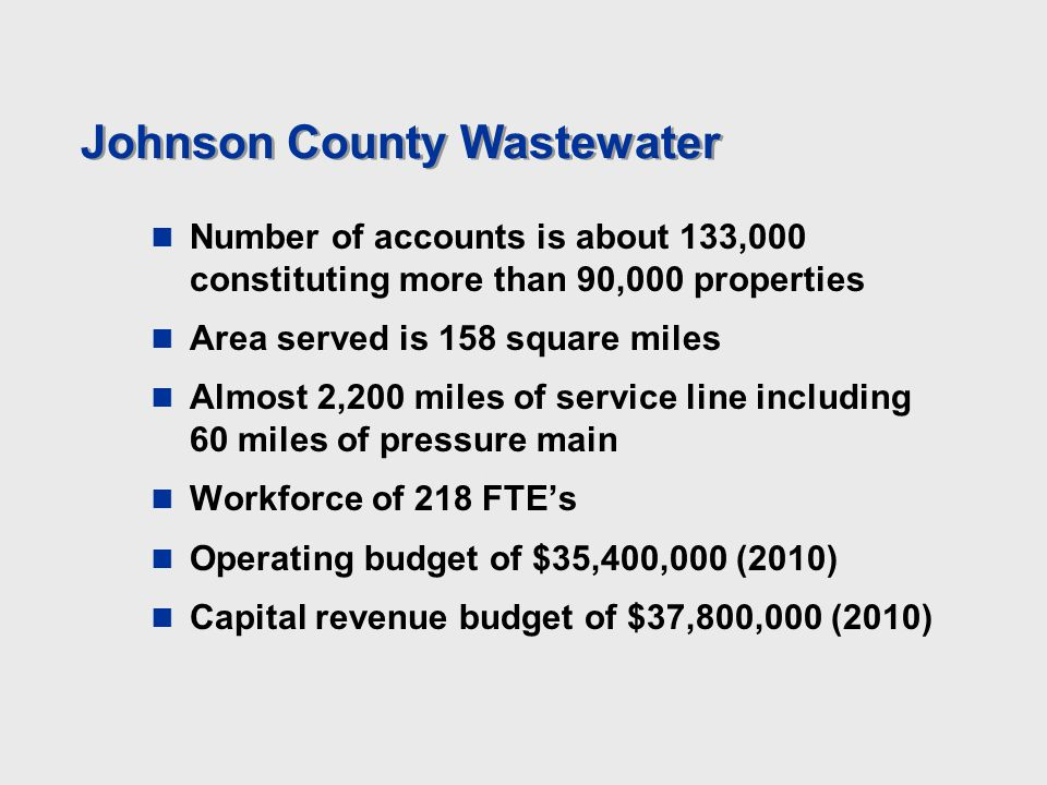 Johnson County Wastewater Number of accounts is about 133,000 constituting more than 90,000 properties Area served is 158 square miles Almost 2,200 mi