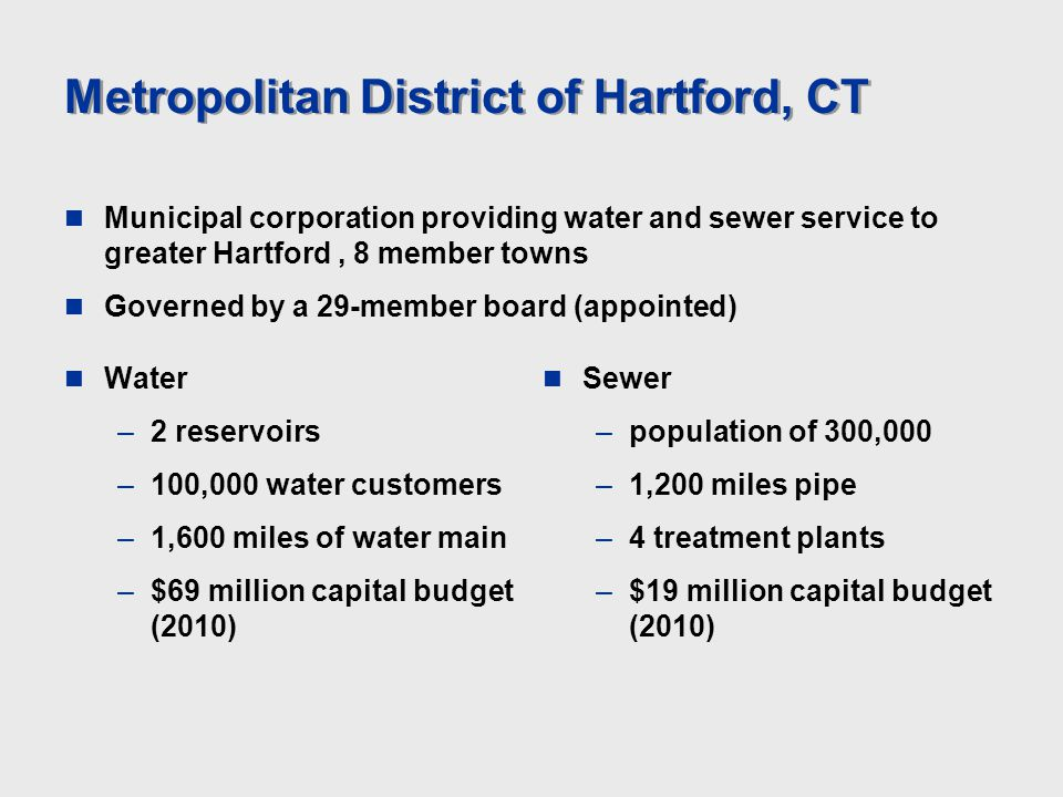 Metropolitan District of Hartford, CT Water –2 reservoirs –100,000 water customers –1,600 miles of water main –$69 million capital budget (2010) Sewer