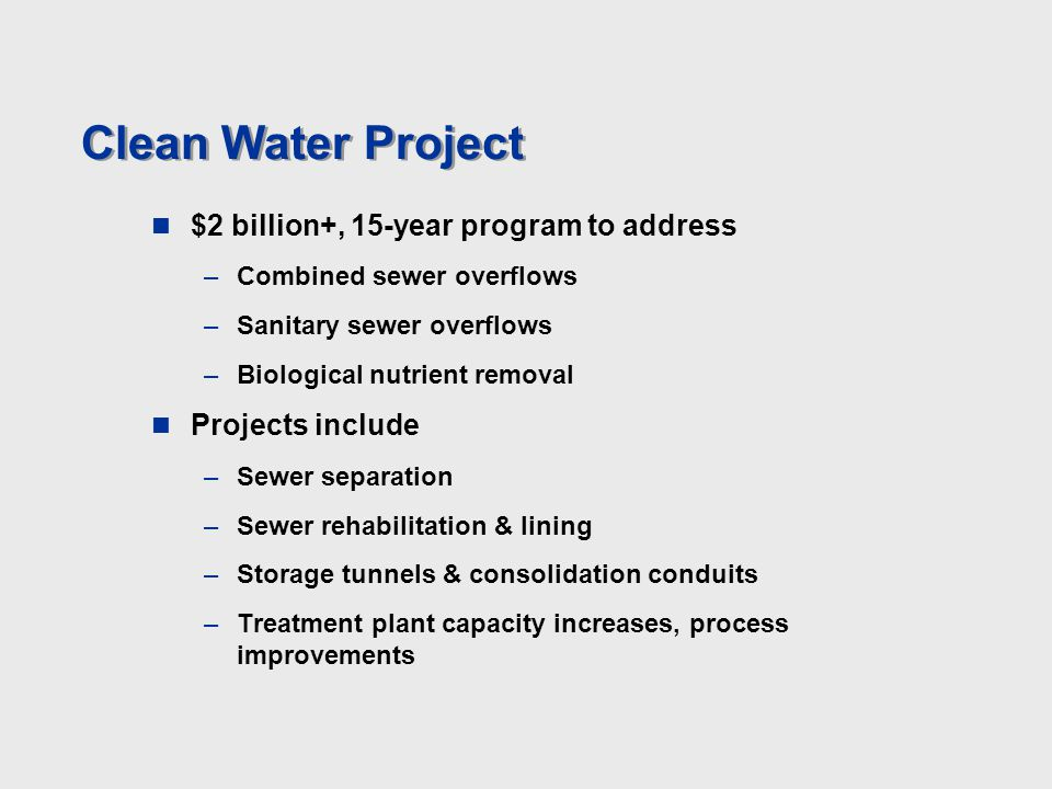 Clean Water Project $2 billion+, 15-year program to address –Combined sewer overflows –Sanitary sewer overflows –Biological nutrient removal Projects