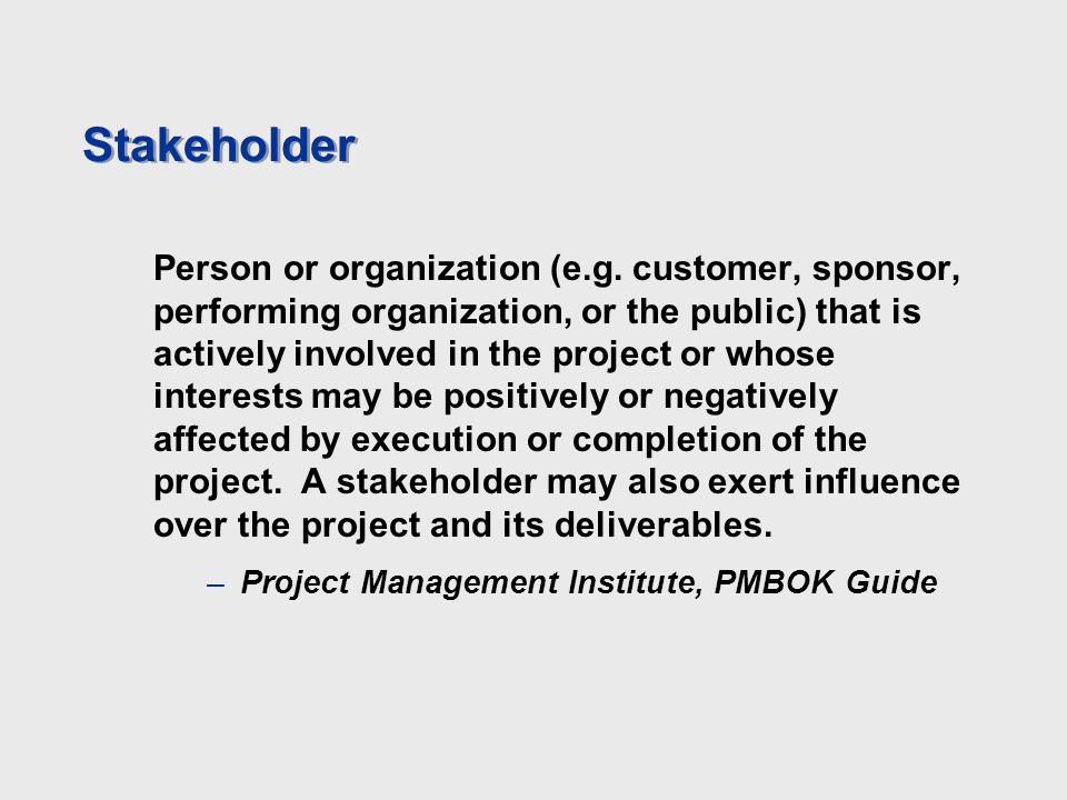 Stakeholder Person or organization (e.g. customer, sponsor, performing organization, or the public) that is actively involved in the project or whose