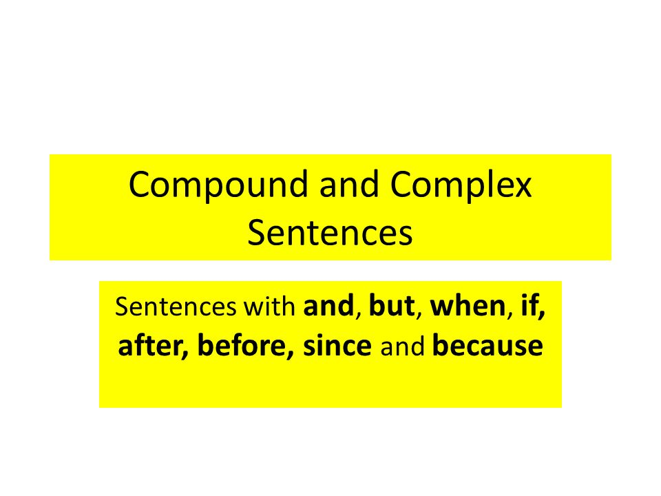 Compound and Complex Sentences Sentences with and, but, when, if, after, before, since and because