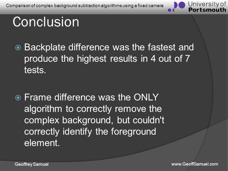 Geoffrey Samuel www.GeoffSamuel.com Comparison of complex background subtraction algorithms using a fixed camera Conclusion Backplate difference was t