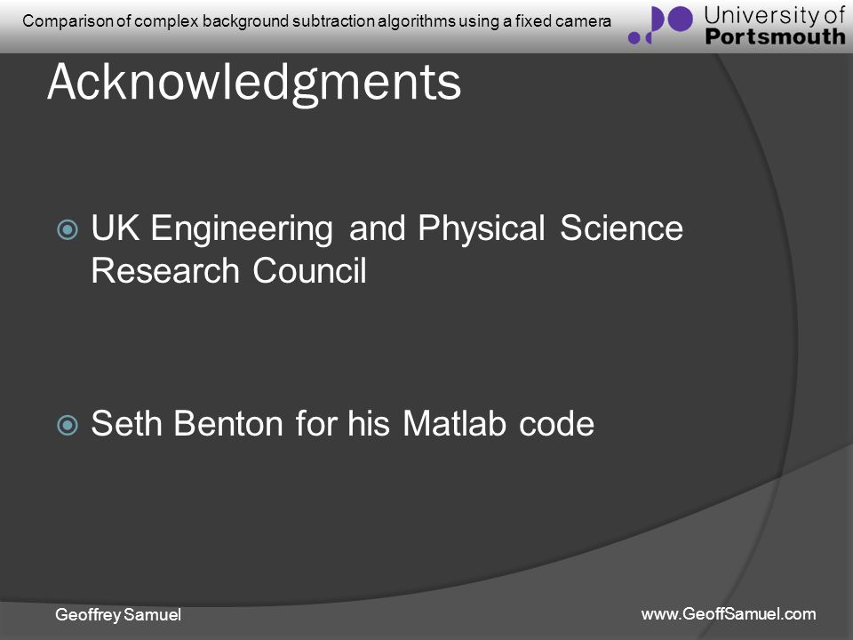 Geoffrey Samuel www.GeoffSamuel.com Comparison of complex background subtraction algorithms using a fixed camera Acknowledgments UK Engineering and Ph