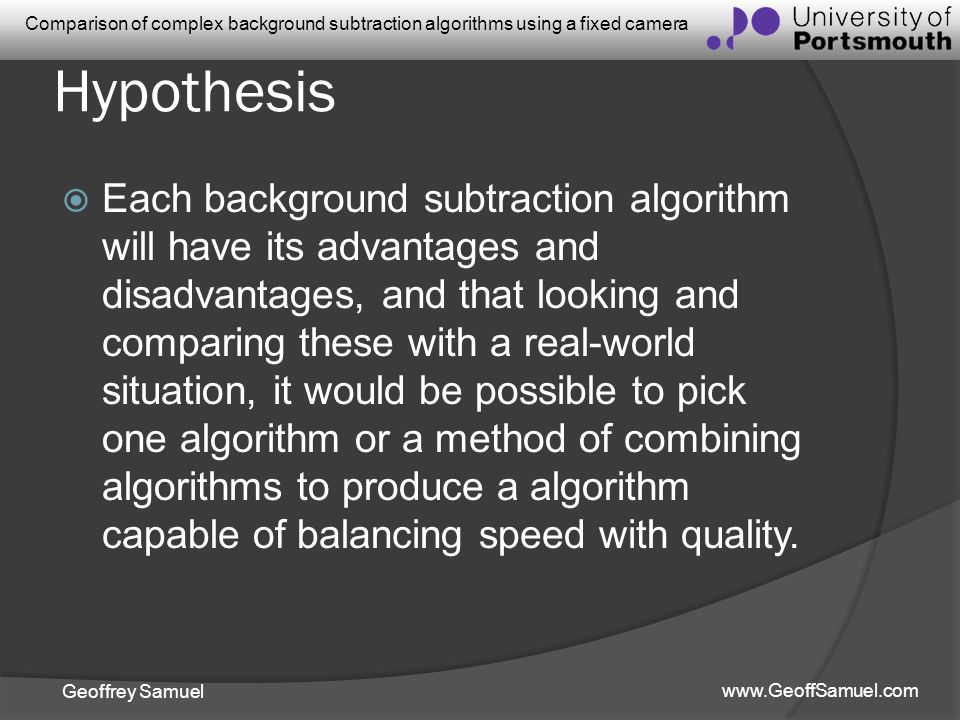 Geoffrey Samuel www.GeoffSamuel.com Comparison of complex background subtraction algorithms using a fixed camera Hypothesis Each background subtractio