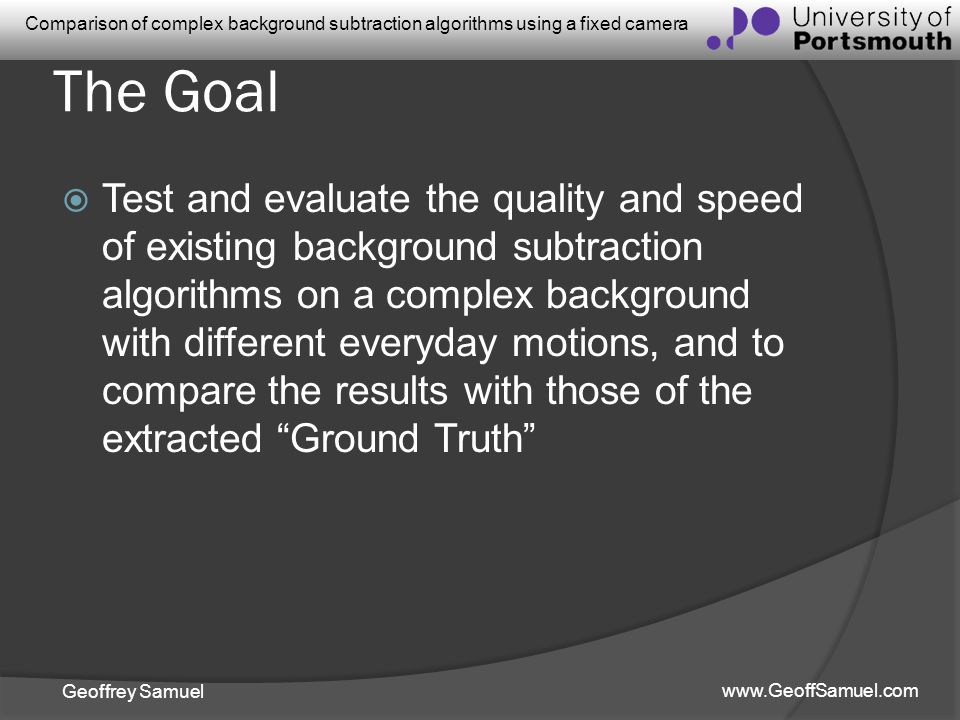 Geoffrey Samuel www.GeoffSamuel.com Comparison of complex background subtraction algorithms using a fixed camera The Goal Test and evaluate the qualit
