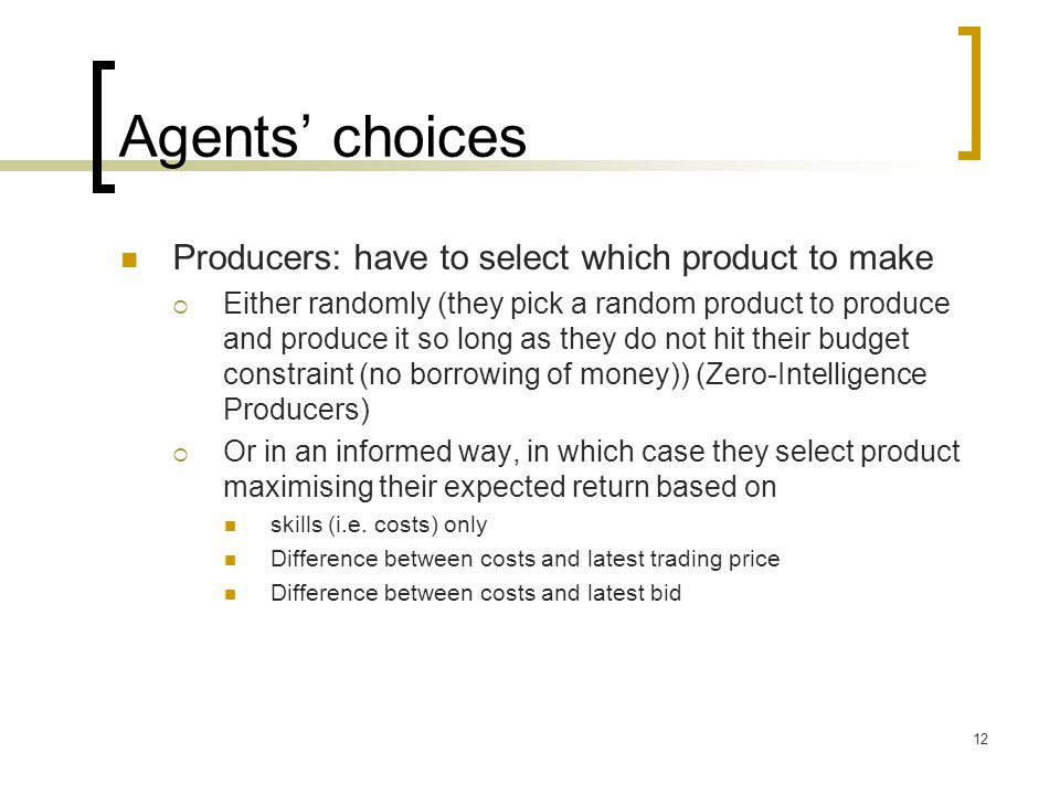 Agents choices Producers: have to select which product to make Either randomly (they pick a random product to produce and produce it so long as they do not hit their budget constraint (no borrowing of money)) (Zero-Intelligence Producers) Or in an informed way, in which case they select product maximising their expected return based on skills (i.e.