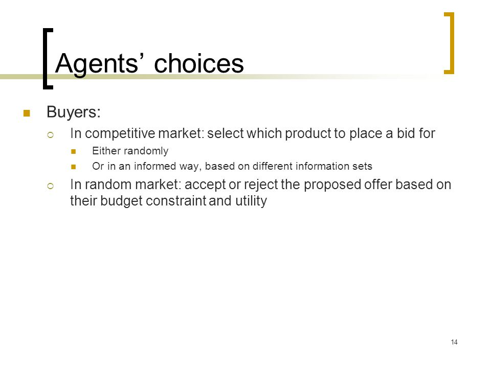 Agents choices Buyers: In competitive market: select which product to place a bid for Either randomly Or in an informed way, based on different information sets In random market: accept or reject the proposed offer based on their budget constraint and utility 14