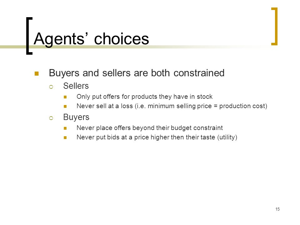 Agents choices Buyers and sellers are both constrained Sellers Only put offers for products they have in stock Never sell at a loss (i.e.