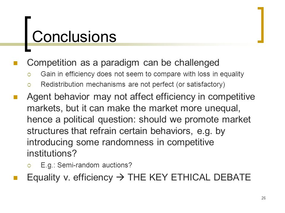 Conclusions Competition as a paradigm can be challenged Gain in efficiency does not seem to compare with loss in equality Redistribution mechanisms are not perfect (or satisfactory) Agent behavior may not affect efficiency in competitive markets, but it can make the market more unequal, hence a political question: should we promote market structures that refrain certain behaviors, e.g.