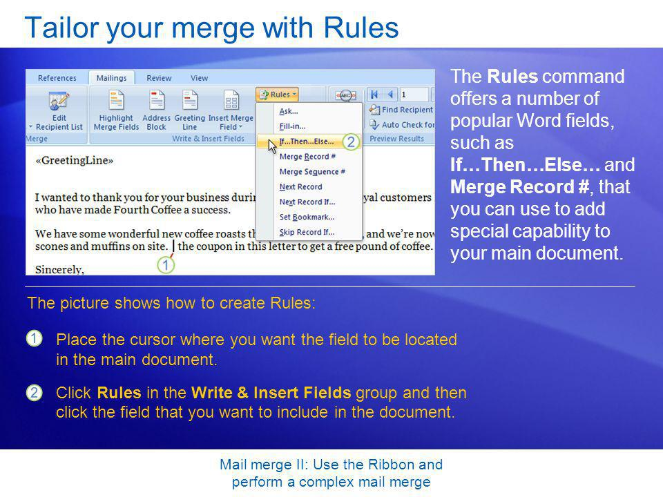 Mail merge II: Use the Ribbon and perform a complex mail merge Tailor your merge with Rules The Rules command offers a number of popular Word fields,