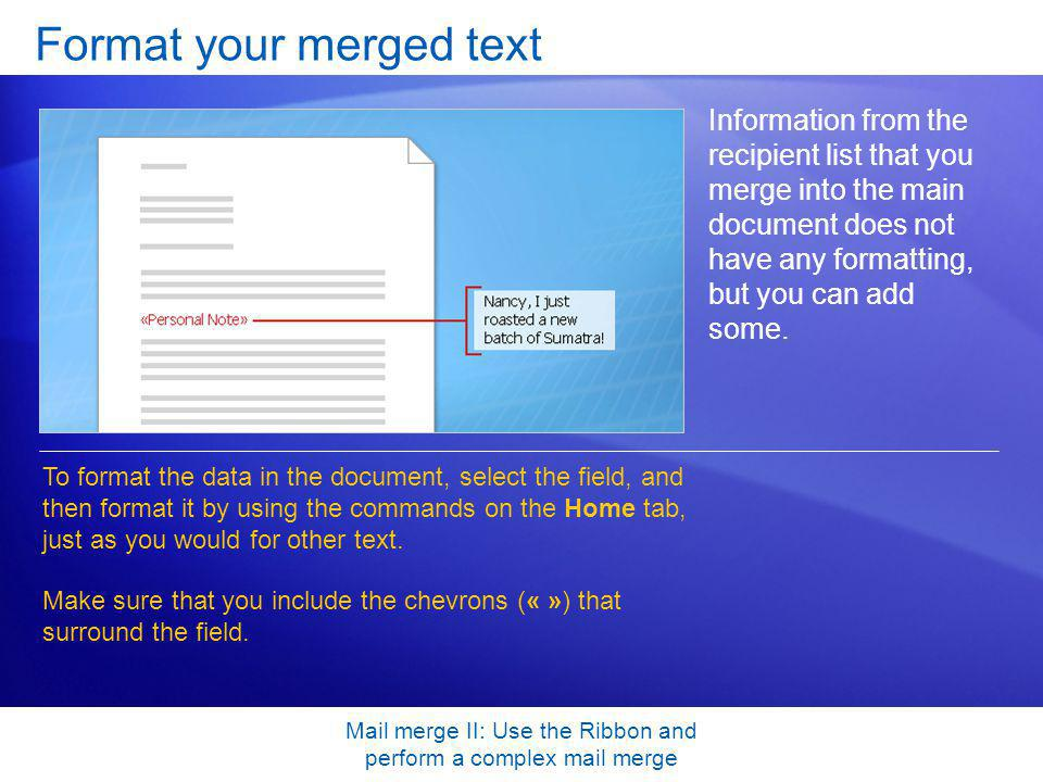 Mail merge II: Use the Ribbon and perform a complex mail merge Format your merged text Information from the recipient list that you merge into the mai