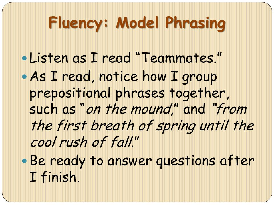 Fluency: Model Phrasing Listen as I read Teammates. As I read, notice how I group prepositional phrases together, such as on the mound, and from the f
