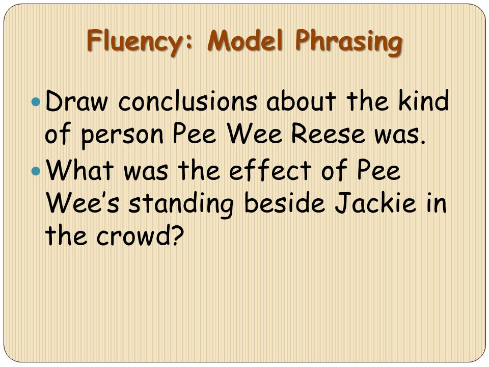 Fluency: Model Phrasing Draw conclusions about the kind of person Pee Wee Reese was. What was the effect of Pee Wees standing beside Jackie in the cro