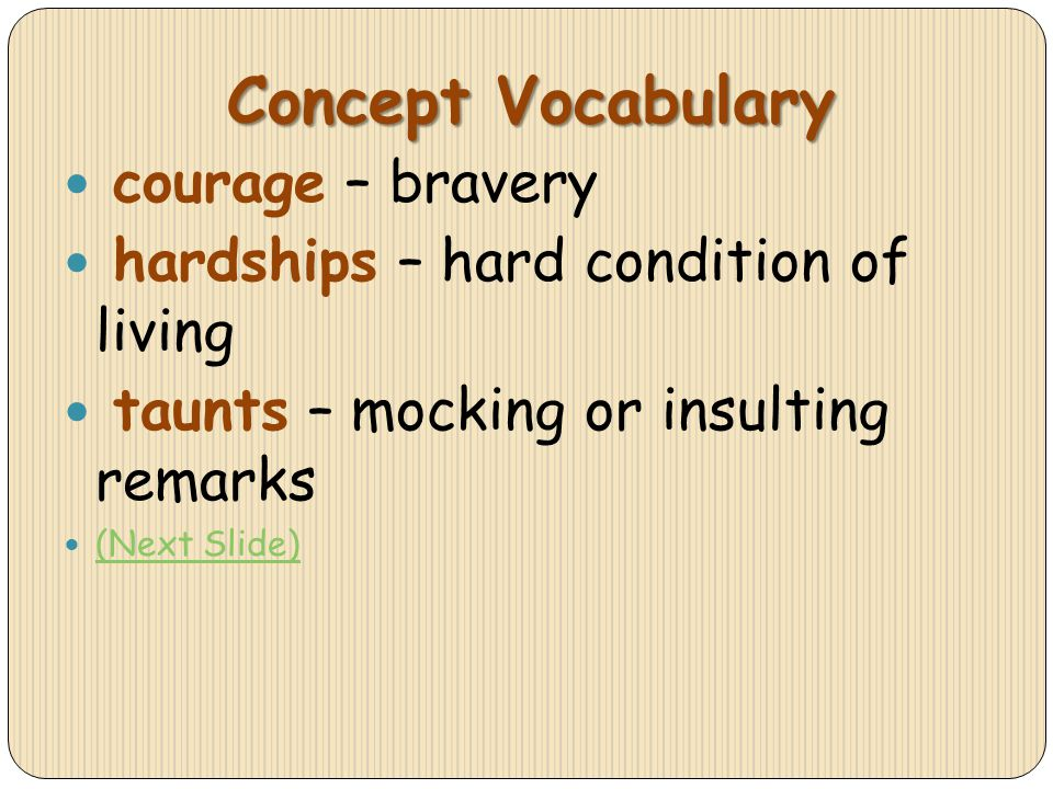 Concept Vocabulary courage – bravery hardships – hard condition of living taunts – mocking or insulting remarks (Next Slide)