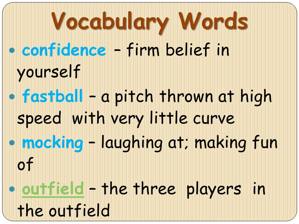 confidence – firm belief in yourself fastball – a pitch thrown at high speed with very little curve mocking – laughing at; making fun of outfield – th