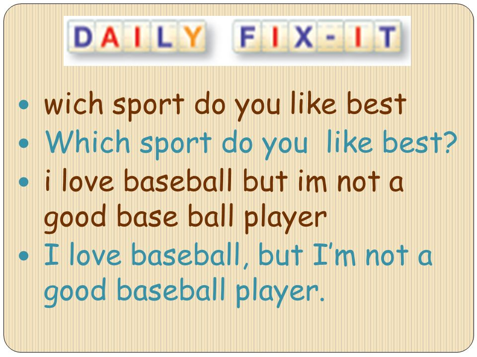 wich sport do you like best Which sport do you like best? i love baseball but im not a good base ball player I love baseball, but Im not a good baseba