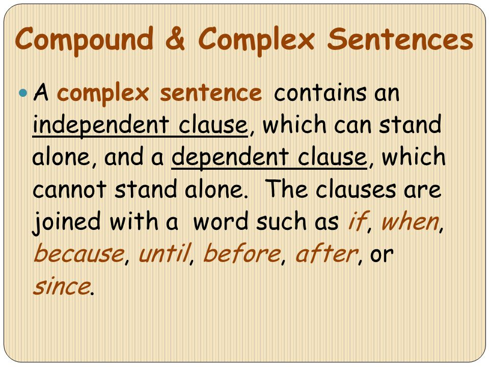 Compound & Complex Sentences A complex sentence contains an independent clause, which can stand alone, and a dependent clause, which cannot stand alon