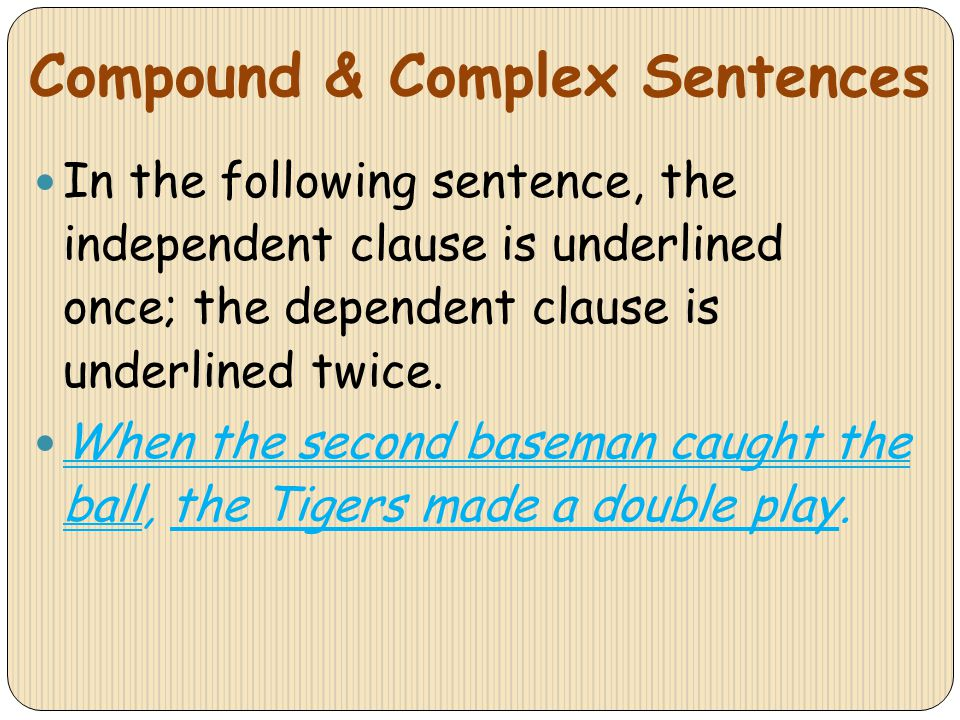 Compound & Complex Sentences In the following sentence, the independent clause is underlined once; the dependent clause is underlined twice. When the