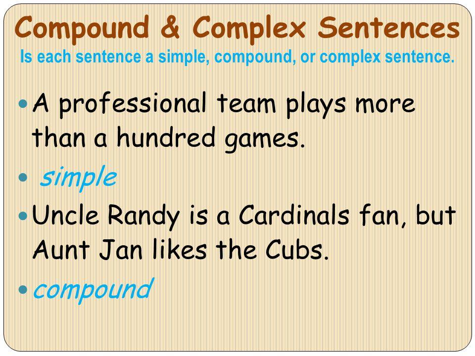 Compound & Complex Sentences Is each sentence a simple, compound, or complex sentence. A professional team plays more than a hundred games. simple Unc