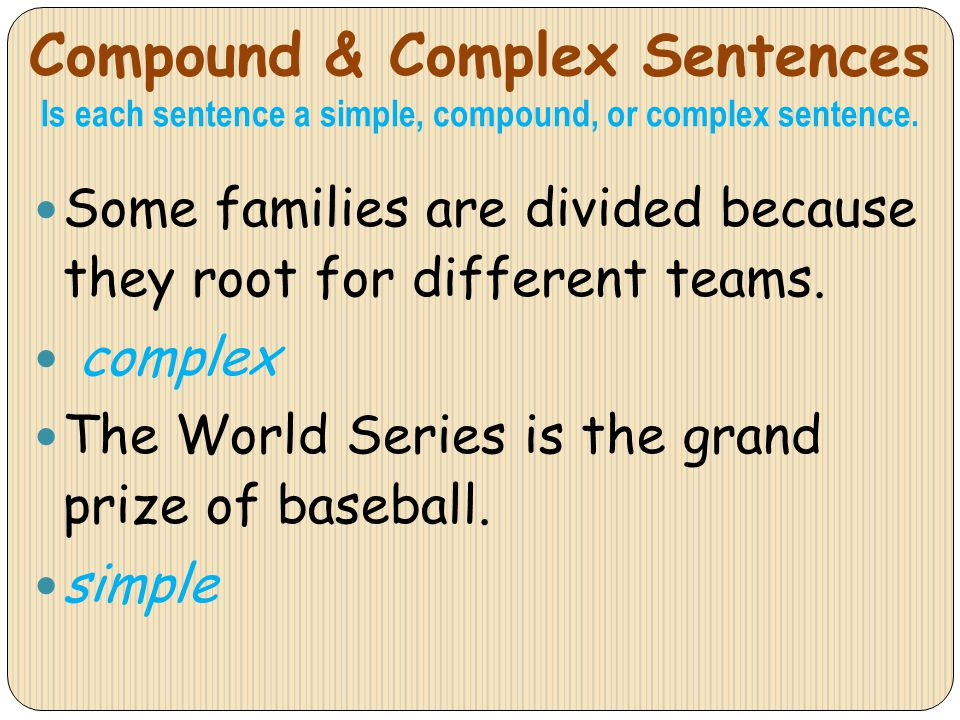 Compound & Complex Sentences Is each sentence a simple, compound, or complex sentence. Some families are divided because they root for different teams