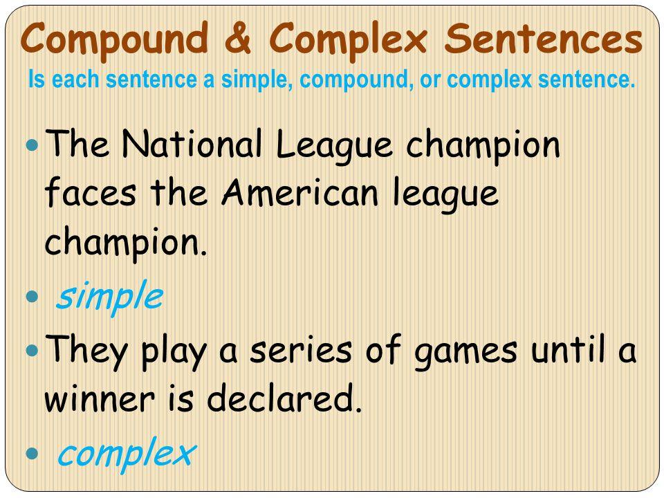 Compound & Complex Sentences Is each sentence a simple, compound, or complex sentence. The National League champion faces the American league champion