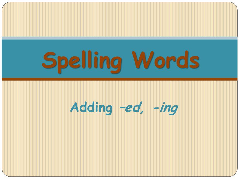 Spelling Words Spelling Words Adding –ed, -ing