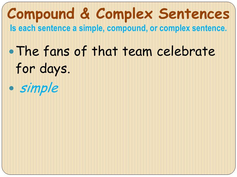 Compound & Complex Sentences Is each sentence a simple, compound, or complex sentence. The fans of that team celebrate for days. simple